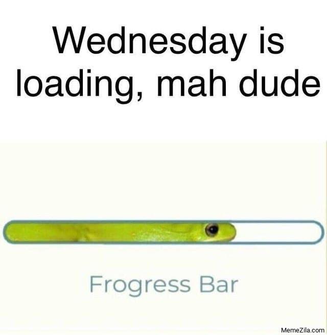Wednesday is loading my dude Frogress bar meme