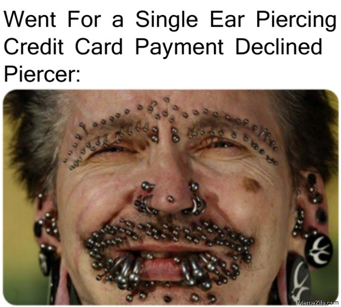 Went for a single ear piercing Credit card Payment declined Piercer meme