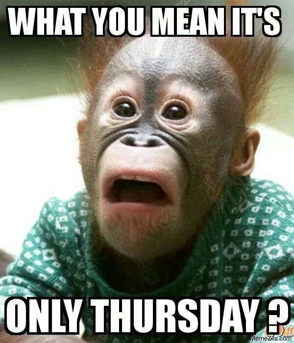 What you mean Its only Thursday meme