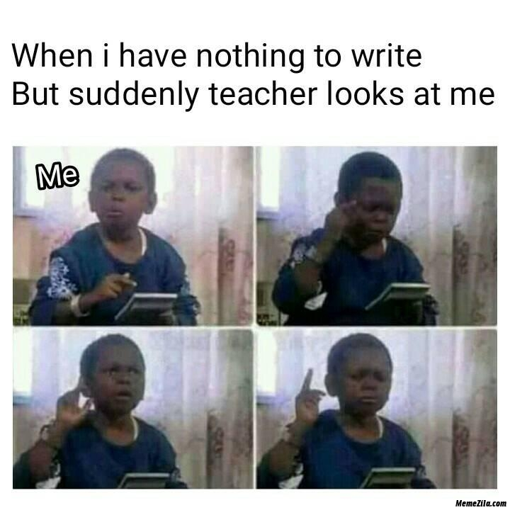 When I have nothing to write why suddenly teachers looks at me meme