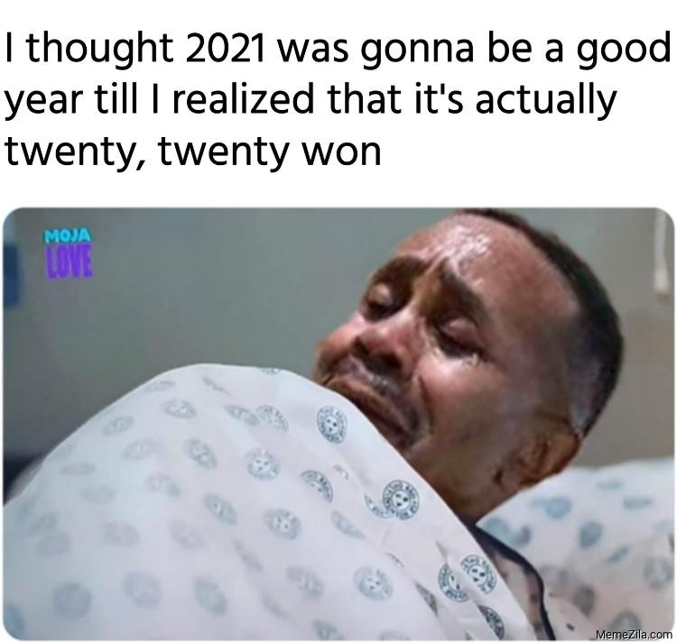 When I realized that 2021 is actually twenty twenty won meme