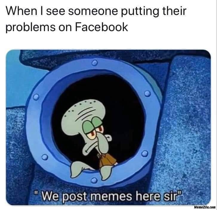 When I see someone putting their problems on facebook We post memes here sir meme
