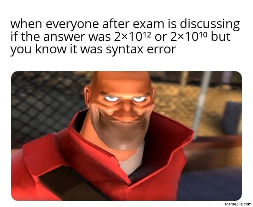 When after the exam everyone is discussing about if the answer was 2x10 but you know it was syntax error meme