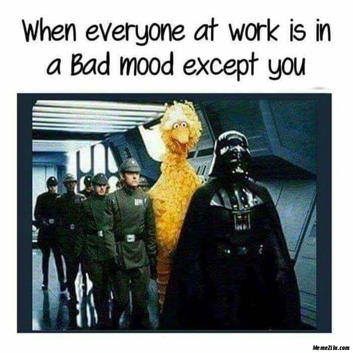 When everyone at work is in bad mood except you meme