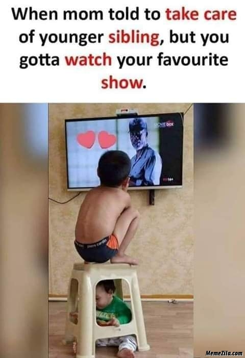 When mom told to take care of elder sibling But you gotta watch your favourite show meme