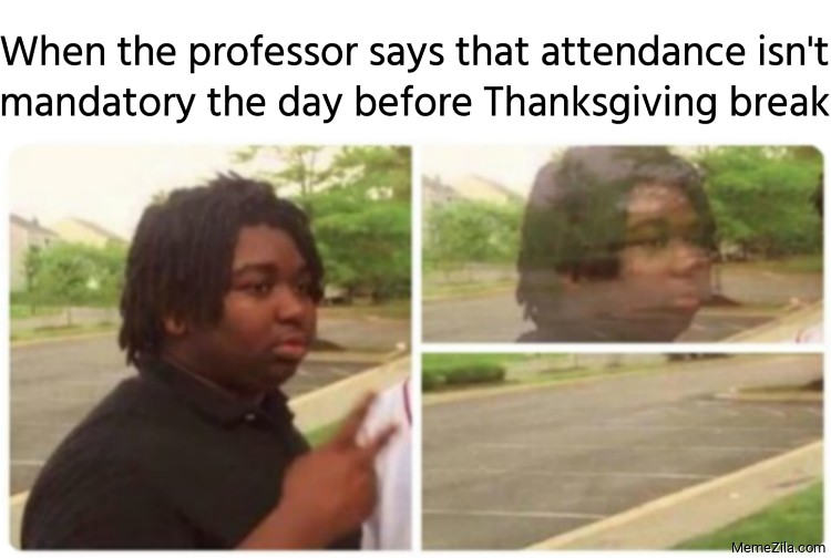 When professor says that attendance isnt mandatory the day before Thanksgiving break meme