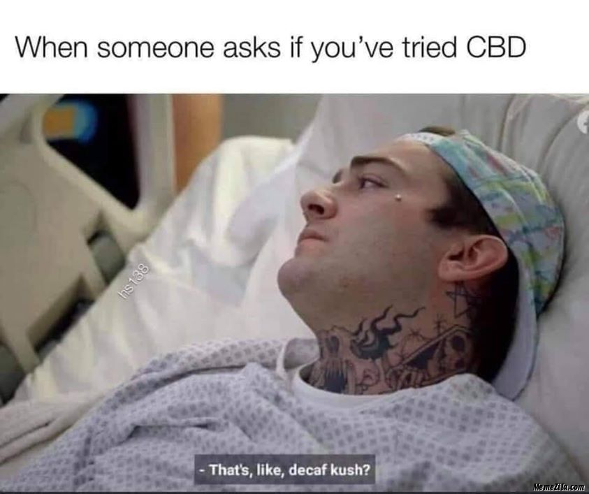 When someone asks if you have tried CBD Thats like decaf kush meme
