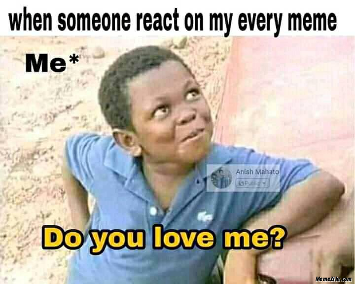 When someone react on my every meme Me do you love me meme