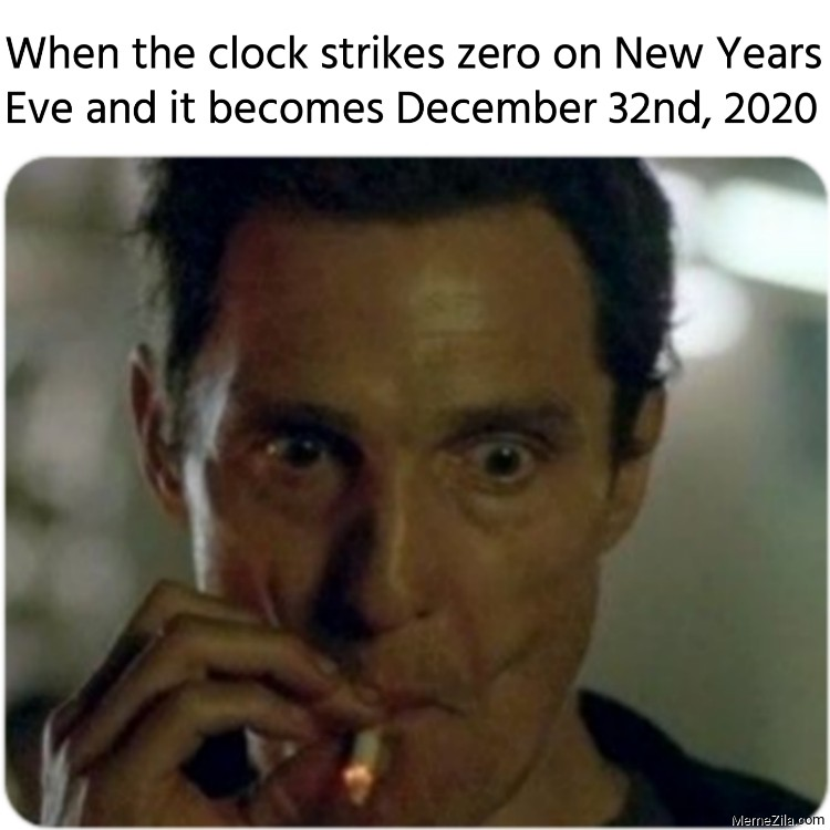 When the clock strikes zero on New Years Eve and it becomes December 32nd 2020 meme