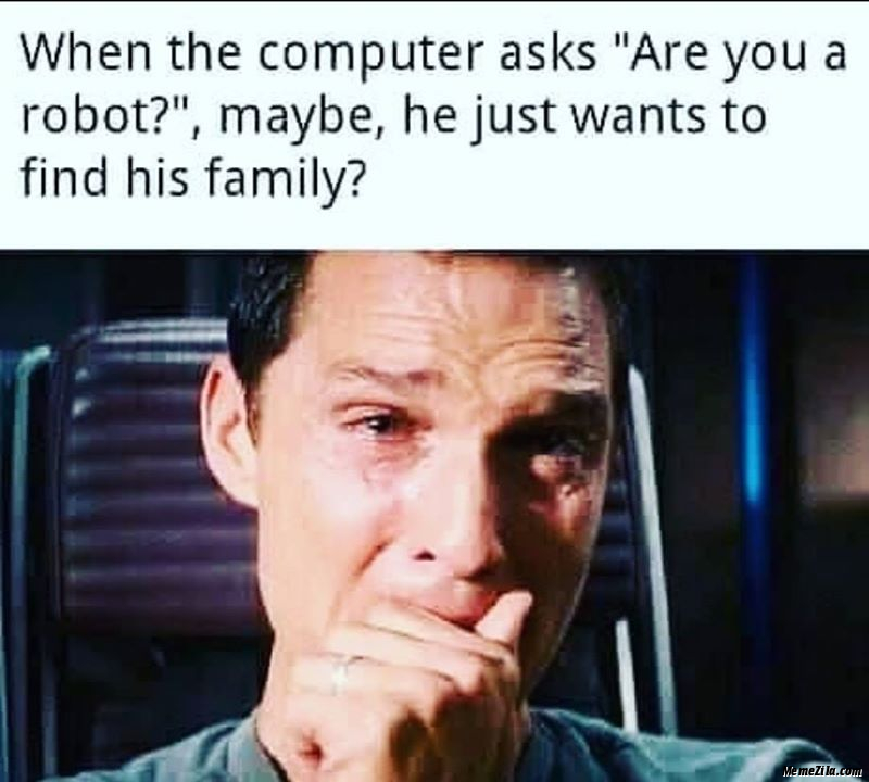 When the computer asks Are you a robot Maybe he just wants to find his family meme