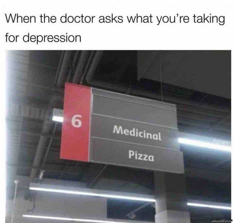 When the doctor asks what you are taking for depression medicinal pizza meme