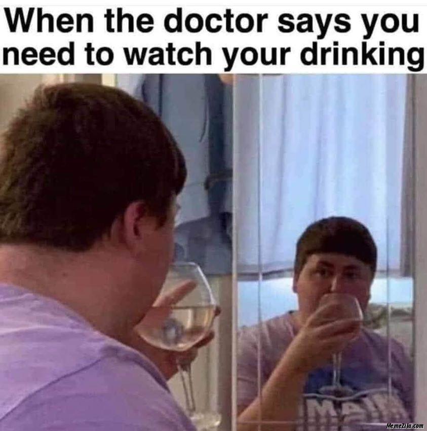 When the doctor says you need to watch your drinking meme