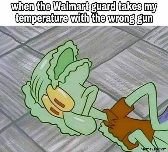 When the walmart guard takes my temperature with the wrong gun meme