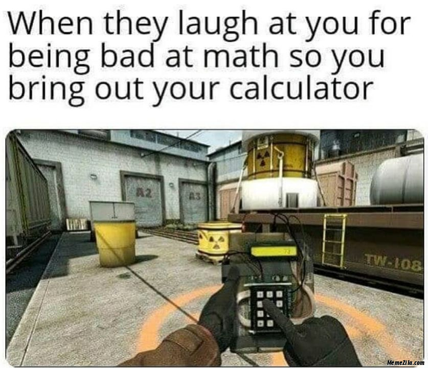 When they laugh at you for being bad at math so you bring out your calculator meme