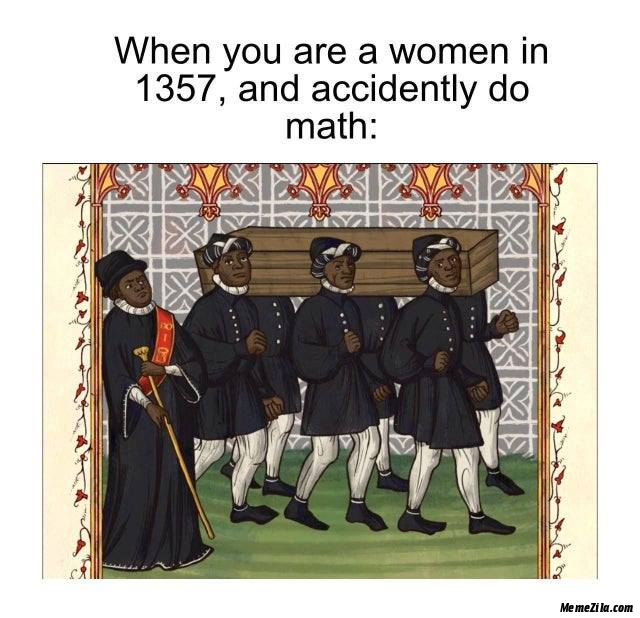 When you are a woman in 1357 and accidently do math meme