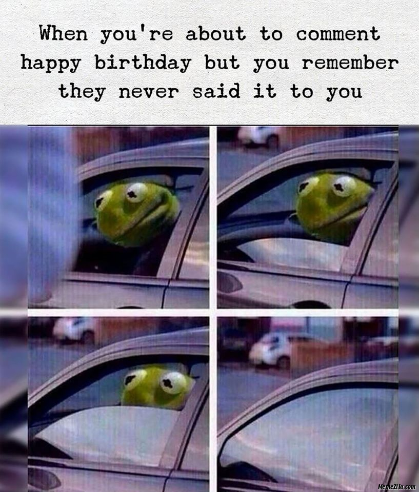 When you are about to comment happy birthday but you remember they never said it to you meme
