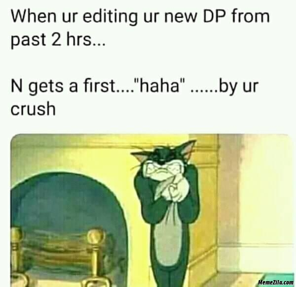 When you are editing DP from past 2 hours and gets first haha from your crush meme