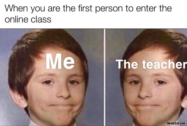 When you are the first person to enter the online class meme