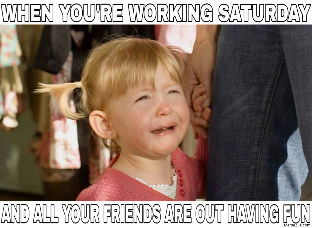 When you are working saturday and all your friends are out having fun meme