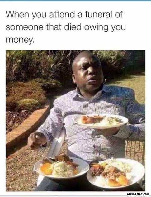 When you attend a funeral of someone that died owing you money meme