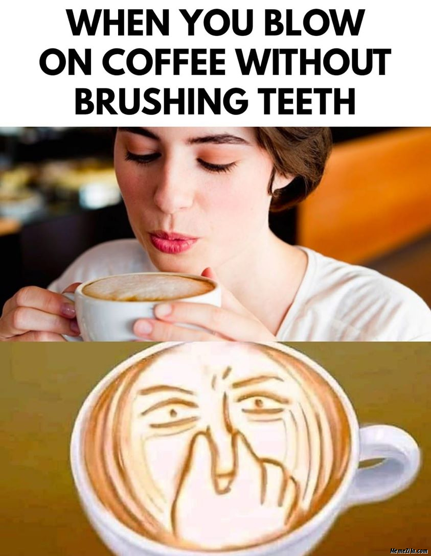 When you blow on coffee without brushing teeth meme