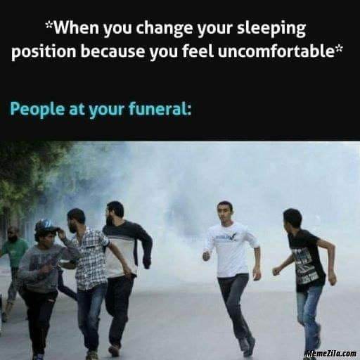 When you change your sleeping position because you feel uncomfortable People at your funeral meme