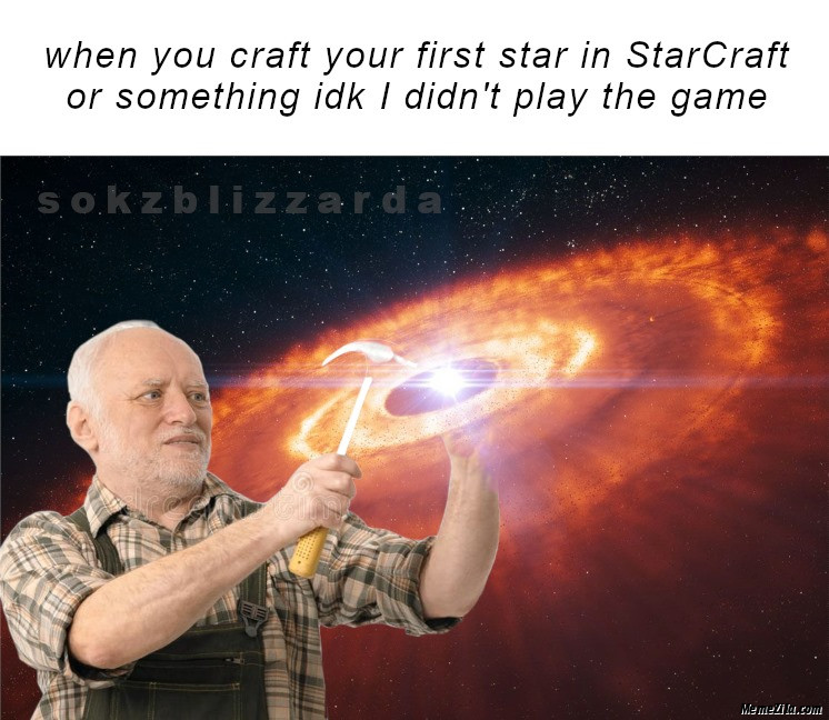 When you craft your first star in starcraft or something IDK I didnt play the game meme