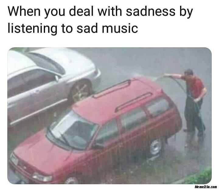 When you deal with sadness by listening sad music meme