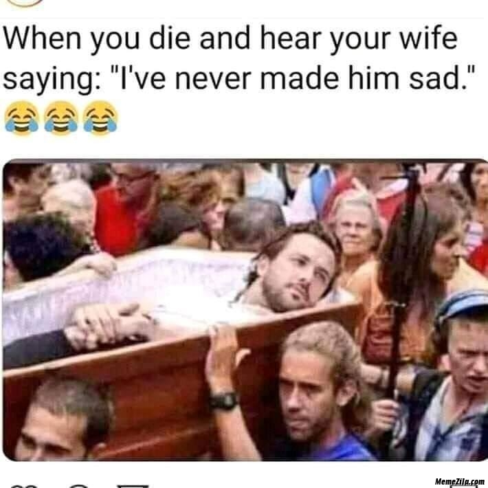 When you die and hear your wife saying I have never made him sad meme