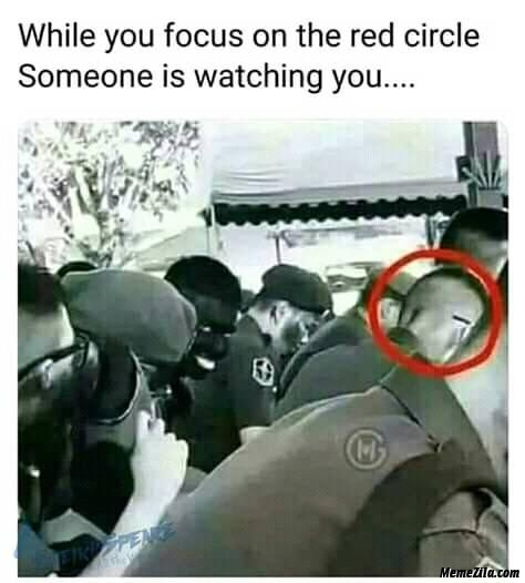 When you focus on the red circle someone is watching you meme