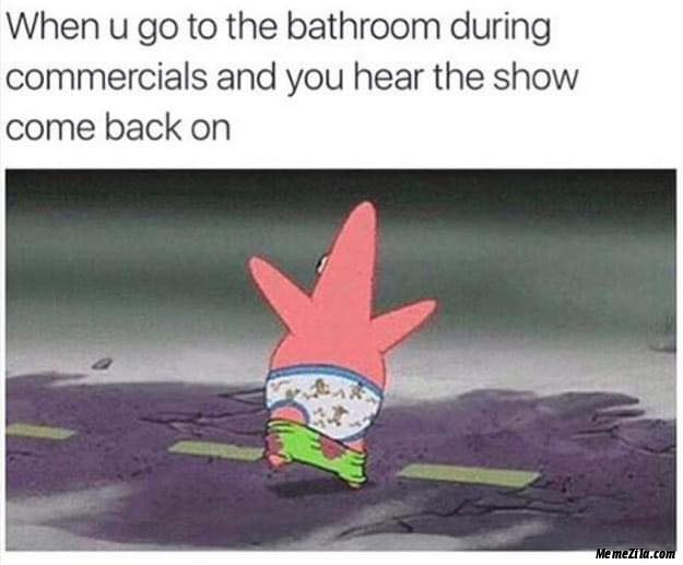 When you go to the bathroom during commercials and you hear the show come back on meme