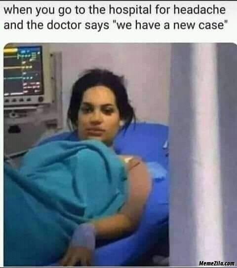 When you go to the hospital for headache and the doctor says We have a new case meme