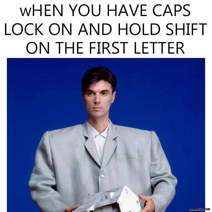 When you have caps lock on and hold shift on the first letter meme