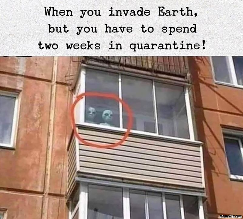 When you invade earth but you have to spend 2 weeks in quarantine meme