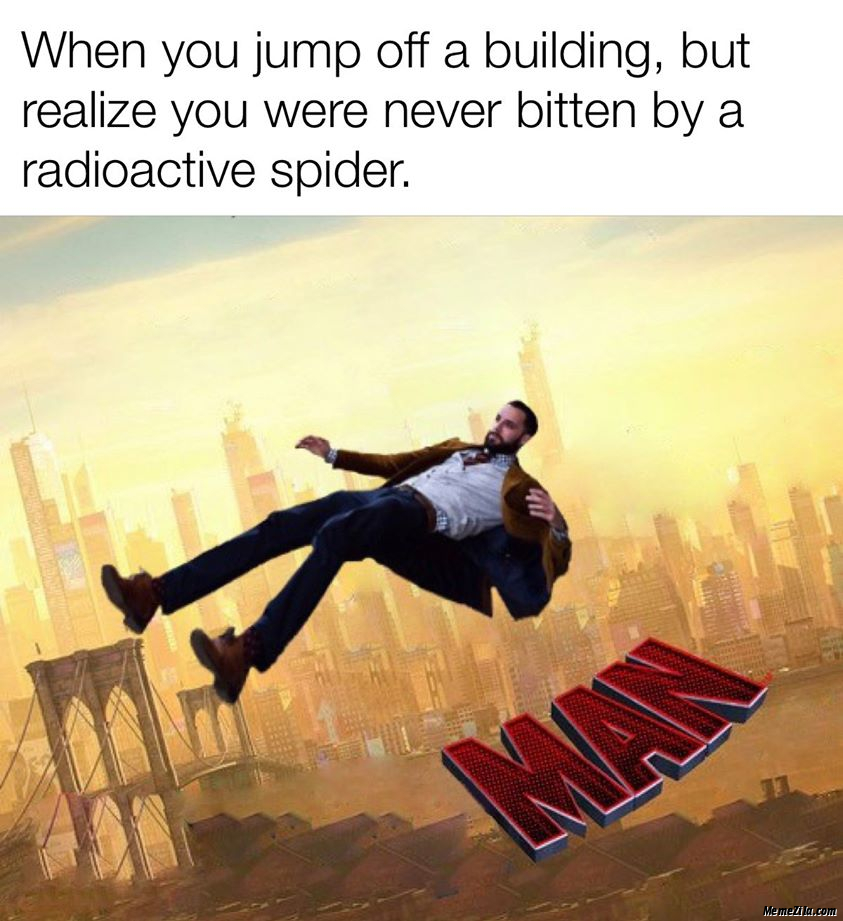 When you jump off a building but realise you were never beaten by a radioactive spider meme