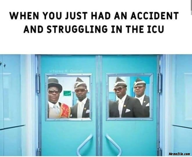 When you just had an accident struggling in the icu meme