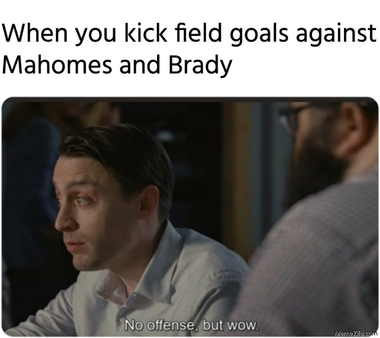 When you kick field goals against Mahomes and Brady No offense but wow meme