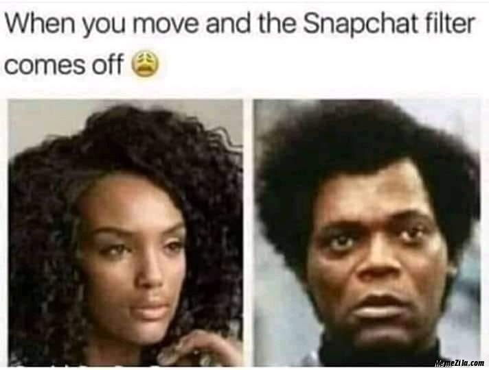 When you move and the snapchat filter comes off meme