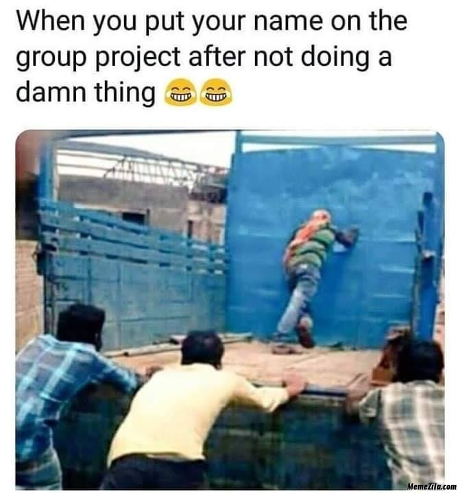 When you put your name on group project after not doing a damn thing meme