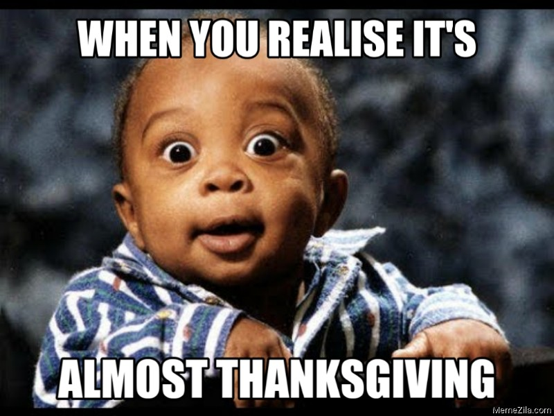 When you realise its almost thanksgiving meme