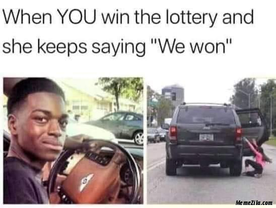 When you win the lottery and she keeps saying We won meme