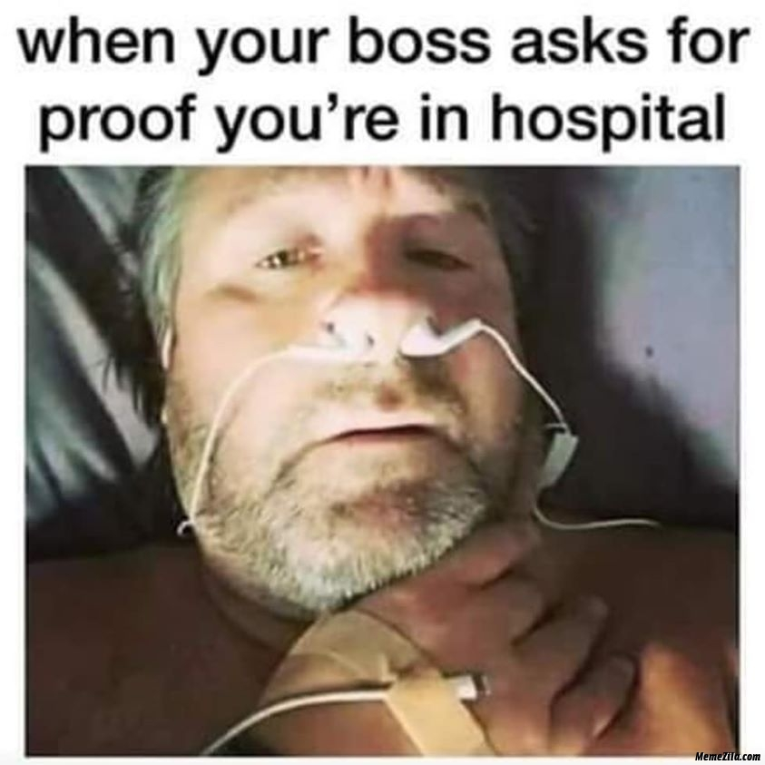 When your boss ask for proof you are in hospital meme