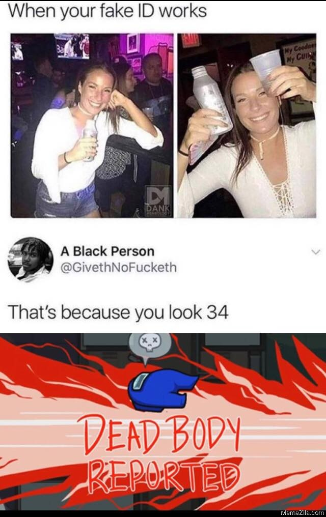 When your fake id works Thats because you look 34 meme