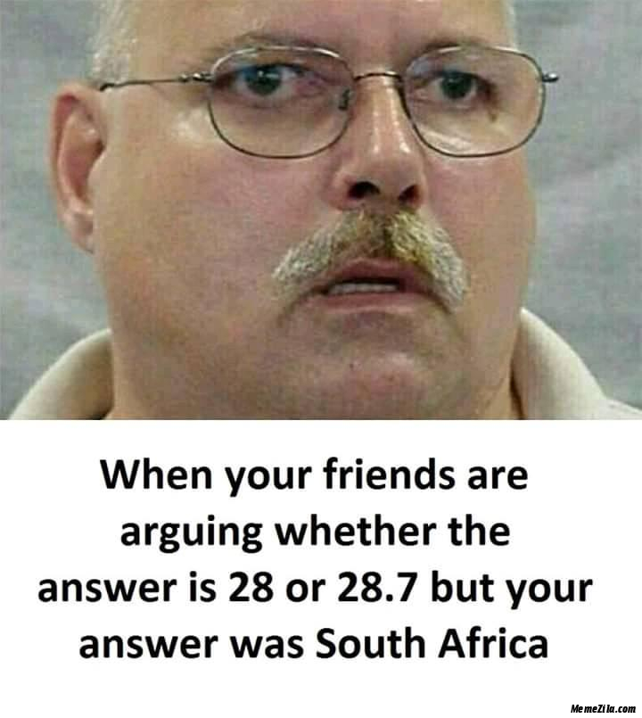 When your friends are arguing whether the answer is 28 or 28.7 But your answer was South africa