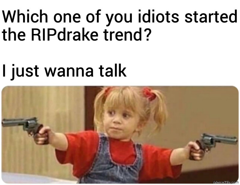 Which one of you idiots started the RIPdrake trend I just wanna talk meme