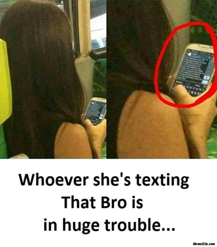 Whoever she is texting that bro is in use trouble meme