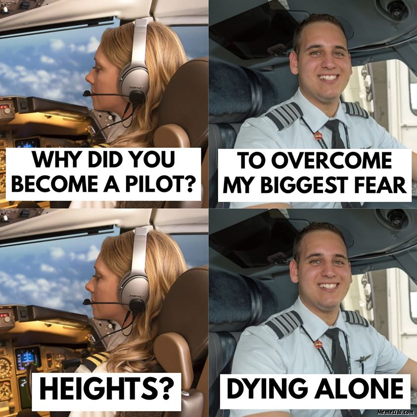 Why did you become a pilot To overcome my fear Heights Dying alone meme
