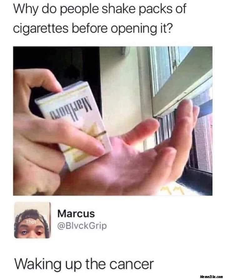 Why do people shake packs of cigarettes before opening it Waking up the cancer meme