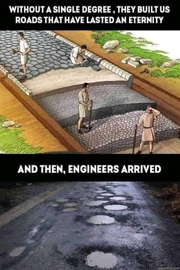 Without a single degree they built us roads that have lasted an eternity and then engineers arrived meme