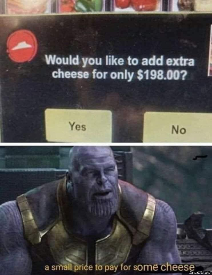 Would you like to add extra cheese for only $198 A small price to pay for some cheese meme